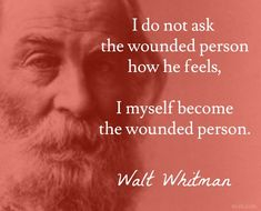 """I do not ask the wounded person how he feels, I myself become the wounded person. / Walt Whitman (1819-1892) American poet """"The Song of Myself"""" Sec. 33 (1892)"""