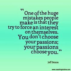 Your passions choose you, do you agree?