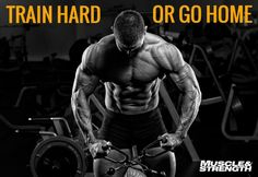 Train Hard or Go Home!