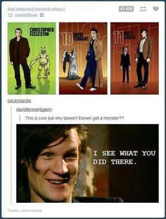 Only Doctor Who fans understand. haha< maybe because I don't watch doctor who but.why doesn't eleven get a monster? I don't see one. matt smith is my favorite doctor why doesnt he get a monster? Dr Who, Fandoms, What Do You Mean, Never Be Alone, Never Stop Dreaming, Don't Blink, Torchwood, Matt Smith, Bad Wolf