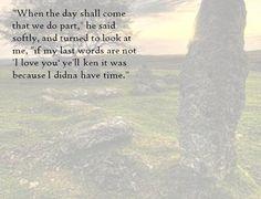 If my last words are not I love you, Jamie Fraser (Diana Gabaldon's The Fiery Cross)