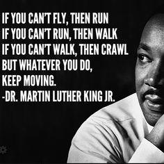 #MLK  Si tu no puedes volar, entonces corre. Si tu no puedes correr, entonces camina. Si tu no puedes caminar, entonces gatea. Pero hagas lo que hagas siempre mantente en movimiento.  DR. Martín Luther King JR.