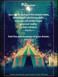 PRETTY SOON you will be living the the dream state, dreaming in the living state and you will understand physical reality is but a dream. ~Bashar~ Feel the deliciousness of your dream. ~ Abraham Hicks ❤️☀️