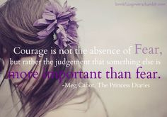 """A Brave New Adventure: Brave part 1: Overcoming Fear  """"Courage is not the absence of Fear, but rather the judgement that something else is more important than fear."""" - Meg Cabot"""