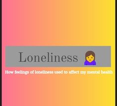 How feelings of loneliness used to affect my mental health . Lonely or feelings of loneliness .