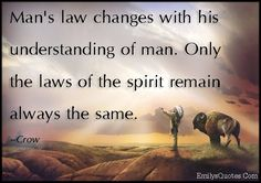 Man's law changes with his understanding of man. Only the laws of the spirit remain always the same
