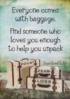 Let's unpack our luggage together, yours and mine. <3