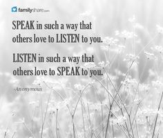 Speak in such a way that others love to listen to you. Listen in such a way that other love to speak to you. -Anonymous