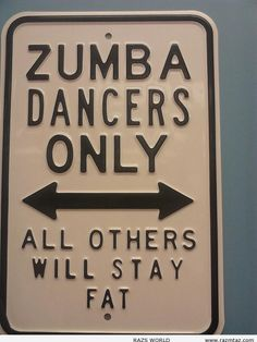 "ZUMBA DANCERS ONLY ... - although I would change ""fat"" to ""sad"". Because it's fun!!"