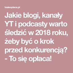 Jakie blogi, kanały YT i podcasty warto śledzić w 2018 roku, żeby być o krok przed konkurencją? - To się opłaca!