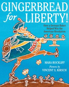 """""""Gingerbread for Liberty!: How a German Baker Helped Win the American Revolution"""", Mara Rockliff (illustrated by Vincent X. Kirsch) 2015"""