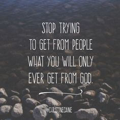 Stop trying to get from people what you will only ever get from God.