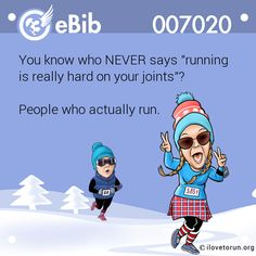 """You know who NEVER says """"running  is really hard on your joints""""?    People who actually run."""