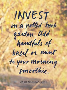Invest in a potted herb garden. Add handfuls of basil or mint to your morning smoothie.