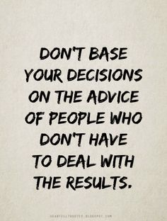 Don't base your decisions on the advice of people who don't have to deal with the results.