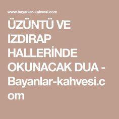 ÜZÜNTÜ VE IZDIRAP HALLERİNDE OKUNACAK DUA - Bayanlar-kahvesi.com