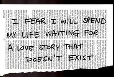 I fear i will spend my life waiting for a love story that doesn't exist ...