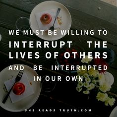 Hospitality is rarely convenient. We must be willing to interrupt the lives of others and be interrupted in our own to truly experience hospitality as Jesus practiced.~SRT