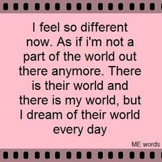 i feel so different now.  as if i'm not a part of the world out there anymore.  there is their world and there is my world, but i dream of their world every day.