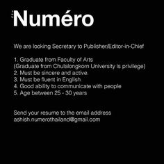 We are looking for Secretary to Publisher/Editor-in-Chief (2 positions) Graduate from Faculty of Arts (Graduate from Chulalongkorn University is privilege) Must be sincere and active Must be fluent in English Good ability to communicate with people Age between 25-30 years Send us your resume to the email address ashish.numerothailand@gmail.com  via NUMERO THAILAND MAGAZINE OFFICIAL INSTAGRAM - Celebrity  Fashion  Haute Couture  Advertising  Culture  Beauty  Editorial Photography  Magazine…