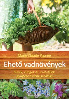 Marie-Claude Paume: Ehető vadnövények - Füvek, virágok és salátafélék gyűjtése és felhasználása Herbs, Health, Garden, Plants, Outdoor, Products, Therapy, Palm, Outdoors