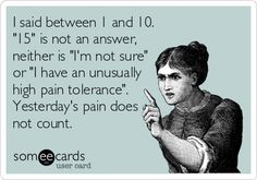 I said between 1 and 10. '15' is not an answer, neither is 'I'm not sure' or 'I have an unusually high pain tolerance'. Yesterday's pain does not count.