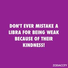 Don't ever mistake a Libra for being weak because of their kindness.