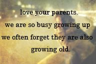 parents <3. Amen. Spend as much time together as you can. Cherish them.