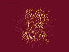 Silence is Golden So Please Shut Up