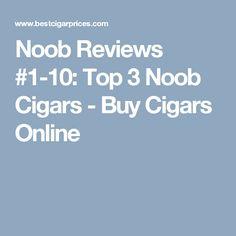 Noob Reviews #1-10: Top 3 Noob Cigars - Buy Cigars Online