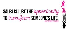 """""""Sales is just the opportunity to transform someone's life."""" -Suzanne Evans"""