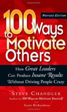 100 Ways to Motivate Others: How Great Leaders Can Produce Insane Results Without Driving People Crazy by Steve Chandler