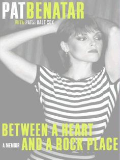 Pat Benatar: Between a Heart and a Rock Place ~ For more than thirty years, Pat Benatar has been one of the most iconic women in rock music. Now, in this intimate and uncompromising memoir, one of the bestselling female rock artists of all time shares the story of her extraordinary career, telling the truth about her life, her struggles, and how she won things—her way.