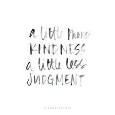 a little more kindness and a little less judgment.