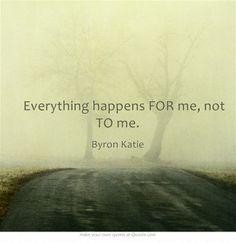 Everything happens FOR me, not TO me. ~Byron Katie