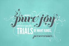Consider it pure joy when faced with trials of many kinds, because that testing of your faith develops perseverance.