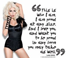 This is who I am. And I am proud at any size. And I love you, and want you to be proud in any form you may take as well. - Lady Gaga