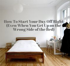 How To Start Your Day Off Right (Even When You Get Up On the Wrong Side of the Bed)