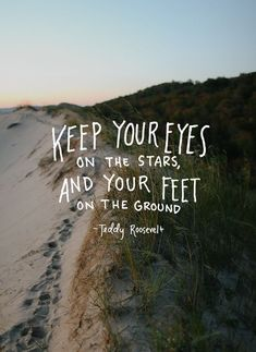 """""""Keep your eyes on the stars and your feet on the ground"""""""