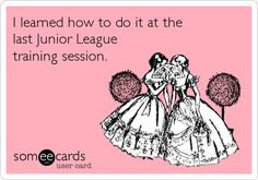 I learned how to do it at the last Junior League training session.
