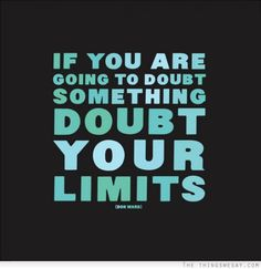 If you are going to doubt something doubt your limits