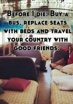 Before I die. Buy a bus and replace the seats with beds for a road trip