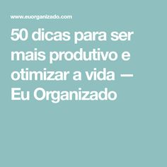 50 dicas para ser mais produtivo e otimizar a vida — Eu Organizado