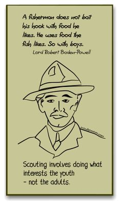 """Lord Robert Baden-Powell said, """"A fisherman does not bait   his hook with food he  likes. He uses food the   fish likes. So with boys.""""    Remember, Scouting involves doing what  interests the youth   - not the adults. #scouts"""