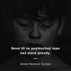Nové lži se poslouchají lépe než staré pravdy. - Anton Pavlovič Čechov #pravda #lež Wisdom, Motivation, Quotes, Quotations, Qoutes, Quote, Shut Up Quotes, Determination, Inspiration