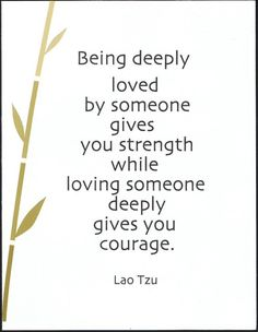 BEING DEEPLY LOVED BY SOME ONE GIVES YOU STRENGTH while LOVING SOMEONE DEEPLY GIVES YOU COURAGE. Lao Tzu #taoism #love #quotes