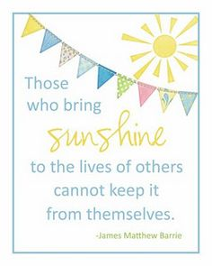Those who bring sunshine to the lives of others cannot keep it from themselves