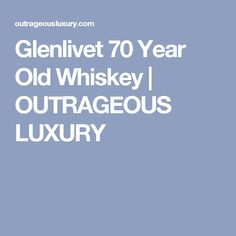 Glenlivet 70 Year Old Whiskey | OUTRAGEOUS LUXURY