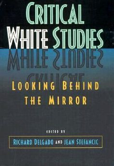 Critical white studies : looking behind the mirror / edited by Richard Delgado and Jean Stefancic. (1997)  Editorial: Philadelphia : Temple University Press, cop. 1997 http://absysnetweb.bbtk.ull.es/cgi-bin/abnetopac?TITN=35215