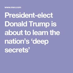 President-elect Donald Trump is about to learn the nation's 'deep secrets'